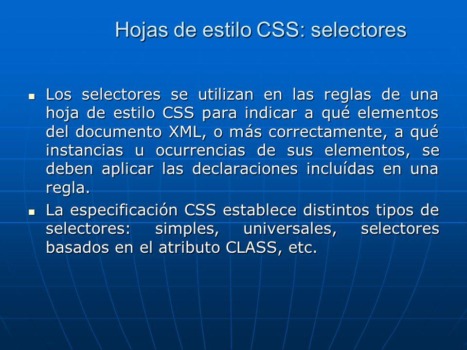 Hojas de estilo CSS: selectores Los selectores se utilizan en las reglas de una hoja de estilo CSS para indicar a qué elementos del documento XML, o más correctamente, a qué instancias u ocurrencias de sus elementos, se deben aplicar las declaraciones incluídas en una regla.