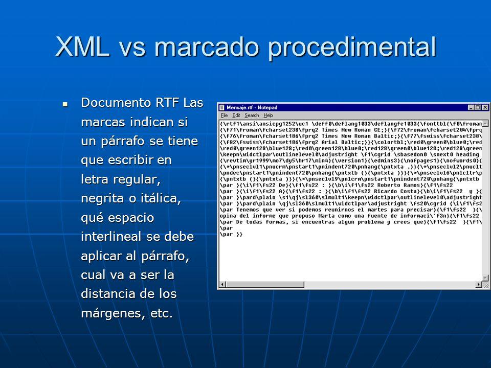 XML vs marcado procedimental Documento RTF Las marcas indican si un párrafo se tiene que escribir en letra regular, negrita o itálica, qué espacio interlineal se debe aplicar al párrafo, cual va a ser la distancia de los márgenes, etc.