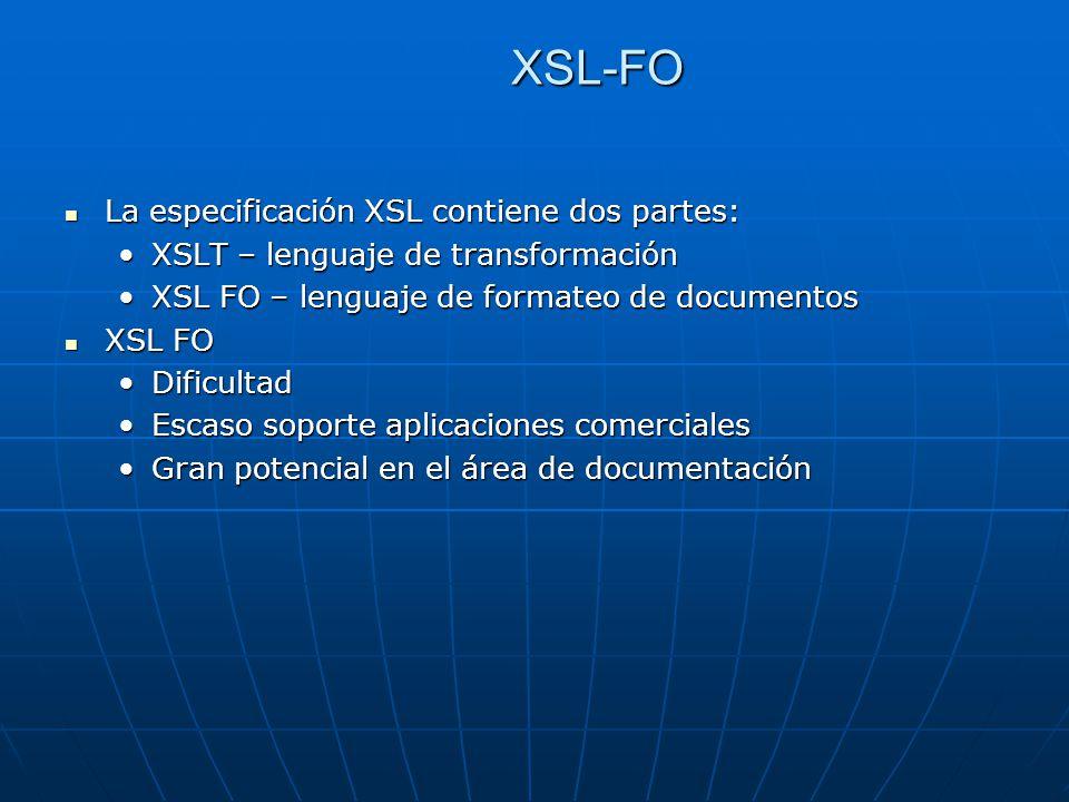 XSL-FO La especificación XSL contiene dos partes: La especificación XSL contiene dos partes: XSLT – lenguaje de transformaciónXSLT – lenguaje de transformación XSL FO – lenguaje de formateo de documentosXSL FO – lenguaje de formateo de documentos XSL FO XSL FO DificultadDificultad Escaso soporte aplicaciones comercialesEscaso soporte aplicaciones comerciales Gran potencial en el área de documentaciónGran potencial en el área de documentación