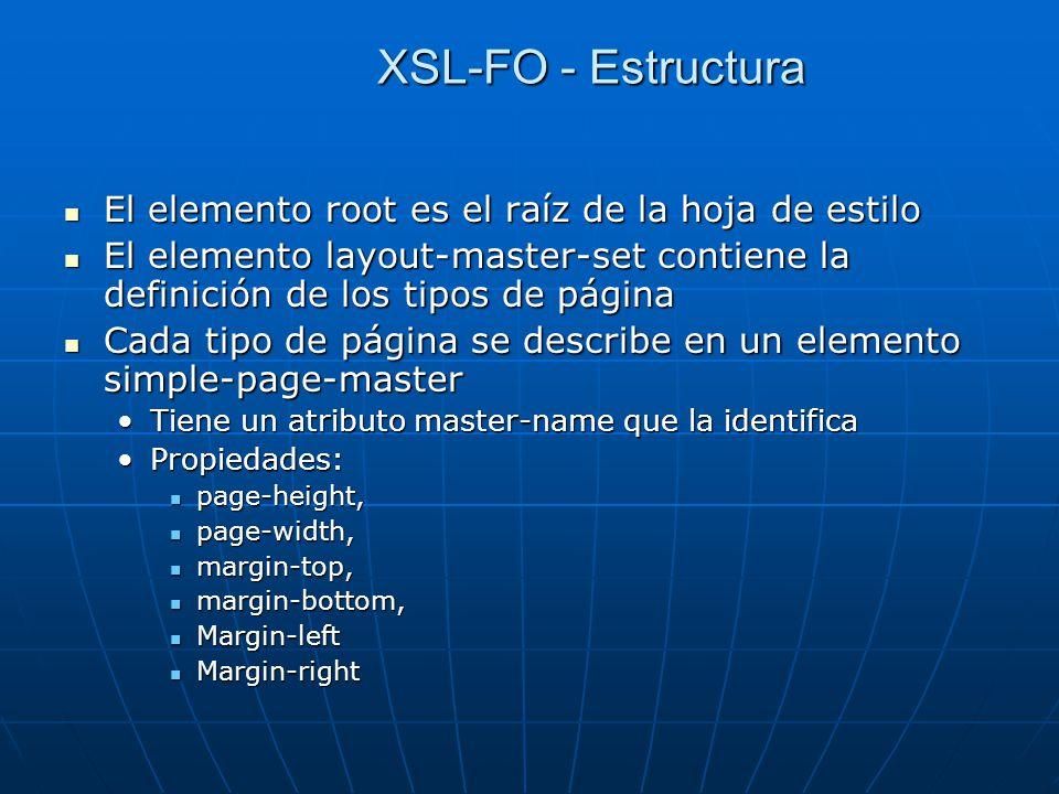 XSL-FO - Estructura El elemento root es el raíz de la hoja de estilo El elemento root es el raíz de la hoja de estilo El elemento layout-master-set contiene la definición de los tipos de página El elemento layout-master-set contiene la definición de los tipos de página Cada tipo de página se describe en un elemento simple-page-master Cada tipo de página se describe en un elemento simple-page-master Tiene un atributo master-name que la identificaTiene un atributo master-name que la identifica Propiedades:Propiedades: page-height, page-height, page-width, page-width, margin-top, margin-top, margin-bottom, margin-bottom, Margin-left Margin-left Margin-right Margin-right