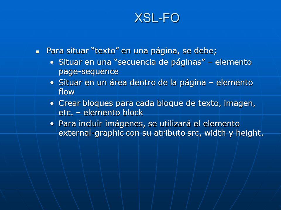 XSL-FO Para situar texto en una página, se debe; Para situar texto en una página, se debe; Situar en una secuencia de páginas – elemento page-sequenceSituar en una secuencia de páginas – elemento page-sequence Situar en un área dentro de la página – elemento flowSituar en un área dentro de la página – elemento flow Crear bloques para cada bloque de texto, imagen, etc.
