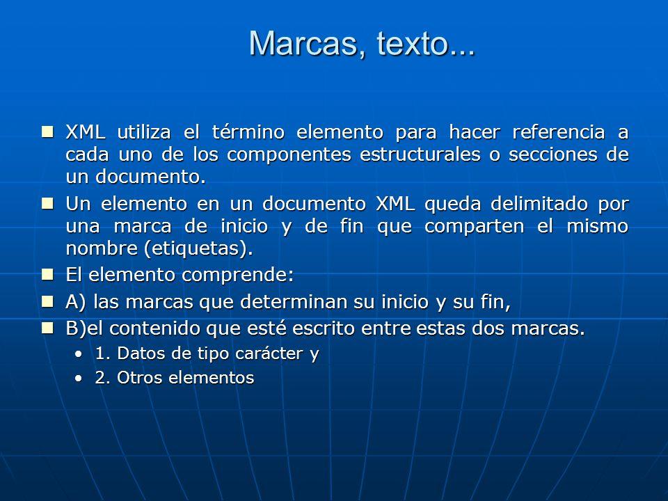 Marcas, texto... XML utiliza el término elemento para hacer referencia a cada uno de los componentes estructurales o secciones de un documento. XML ut