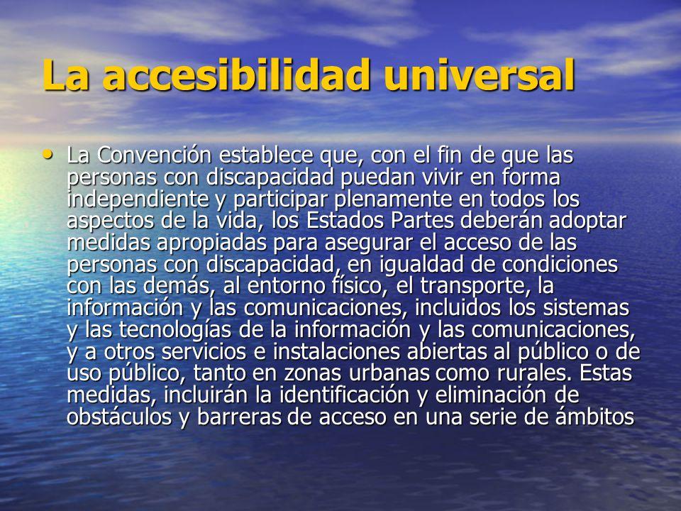 La accesibilidad universal La Convención establece que, con el fin de que las personas con discapacidad puedan vivir en forma independiente y particip