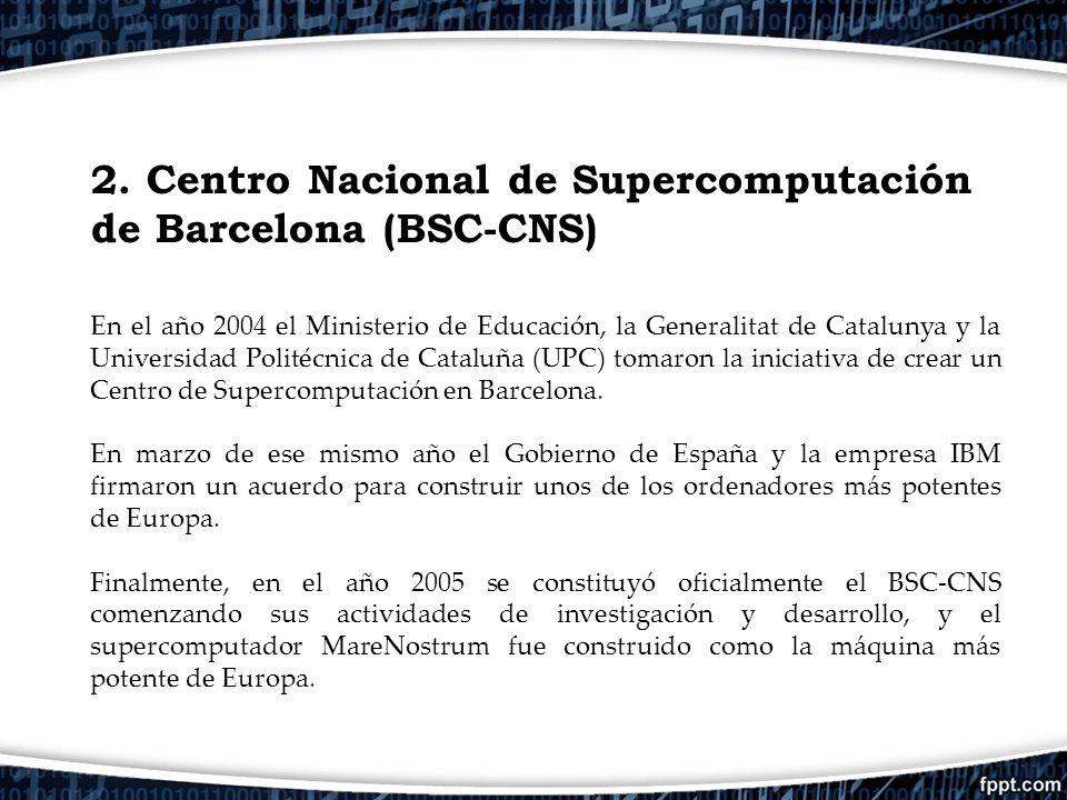 2. Centro Nacional de Supercomputación de Barcelona (BSC-CNS) En el año 2004 el Ministerio de Educación, la Generalitat de Catalunya y la Universidad