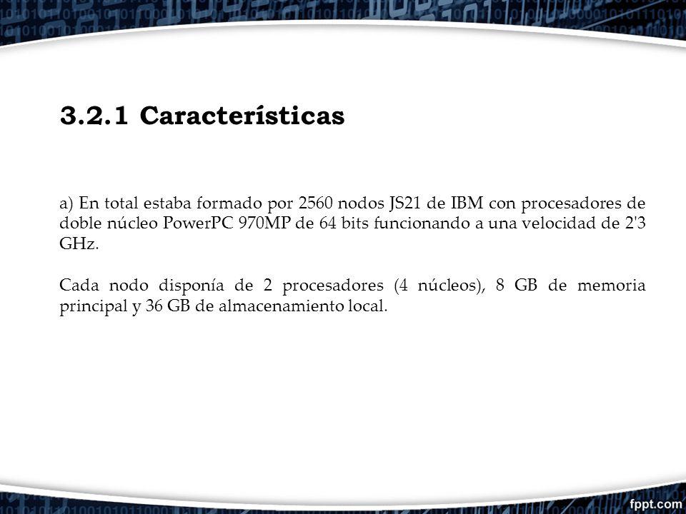 3.2.1 Características a) En total estaba formado por 2560 nodos JS21 de IBM con procesadores de doble núcleo PowerPC 970MP de 64 bits funcionando a un