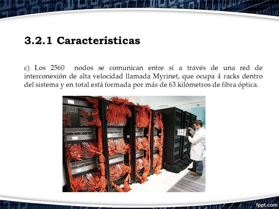 3.2.1 Características c) Los 2560 nodos se comunican entre sí a través de una red de interconexión de alta velocidad llamada Myrinet, que ocupa 4 rack