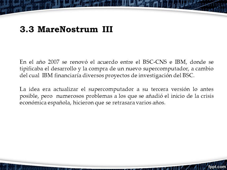 3.3 MareNostrum III En el año 2007 se renovó el acuerdo entre el BSC-CNS e IBM, donde se tipificaba el desarrollo y la compra de un nuevo supercomputa