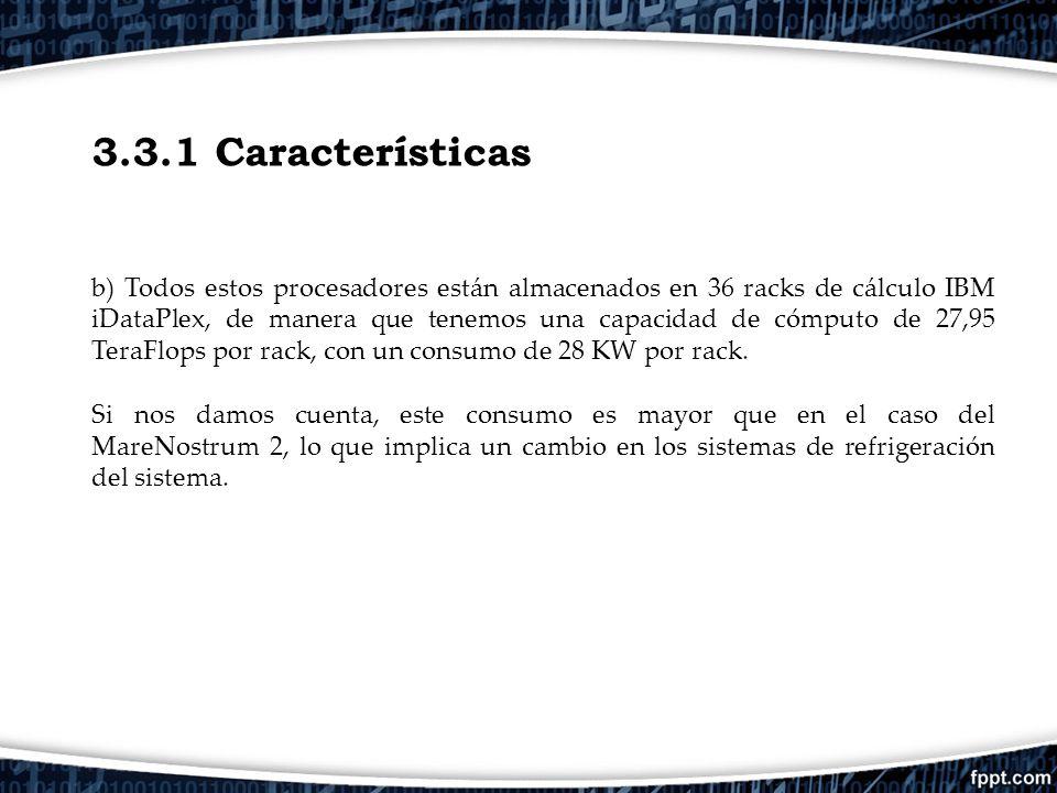 3.3.1 Características b) Todos estos procesadores están almacenados en 36 racks de cálculo IBM iDataPlex, de manera que tenemos una capacidad de cómpu