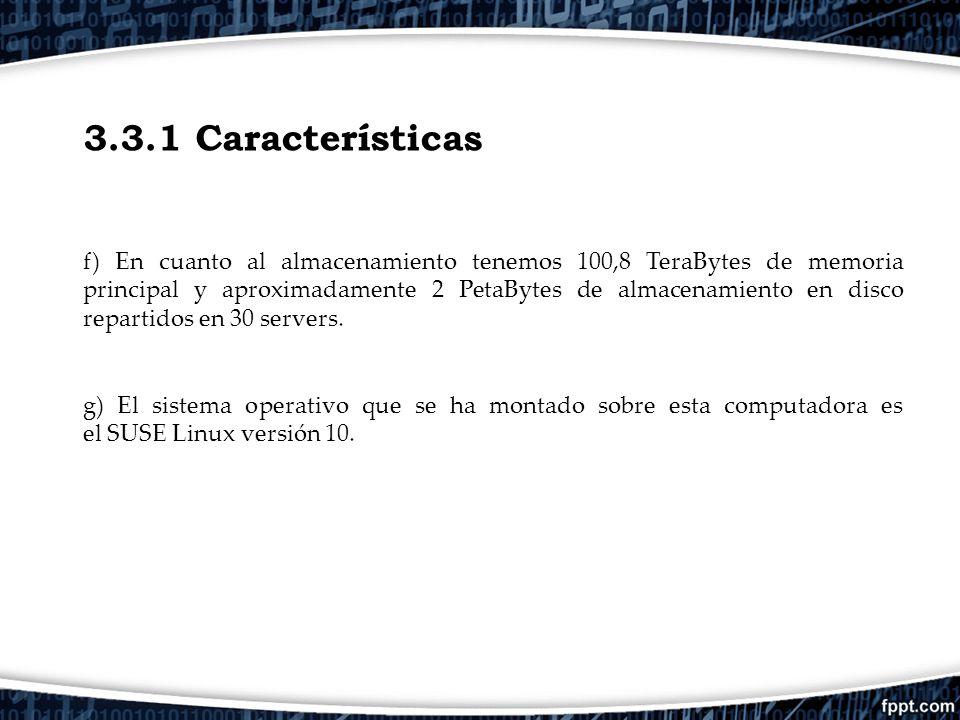 3.3.1 Características f) En cuanto al almacenamiento tenemos 100,8 TeraBytes de memoria principal y aproximadamente 2 PetaBytes de almacenamiento en d