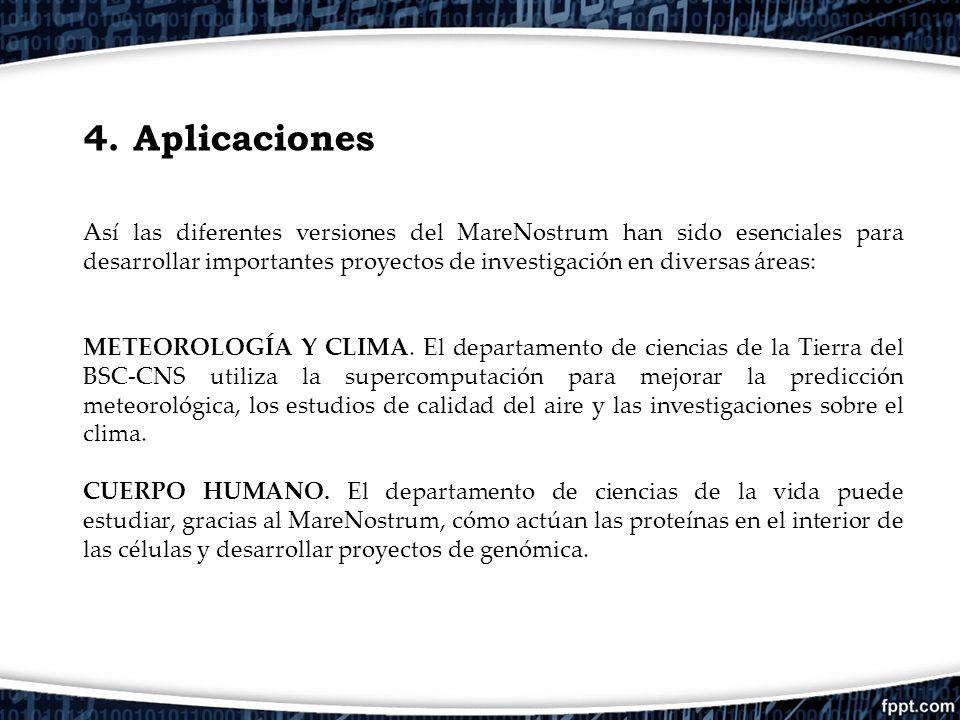 4. Aplicaciones Así las diferentes versiones del MareNostrum han sido esenciales para desarrollar importantes proyectos de investigación en diversas á