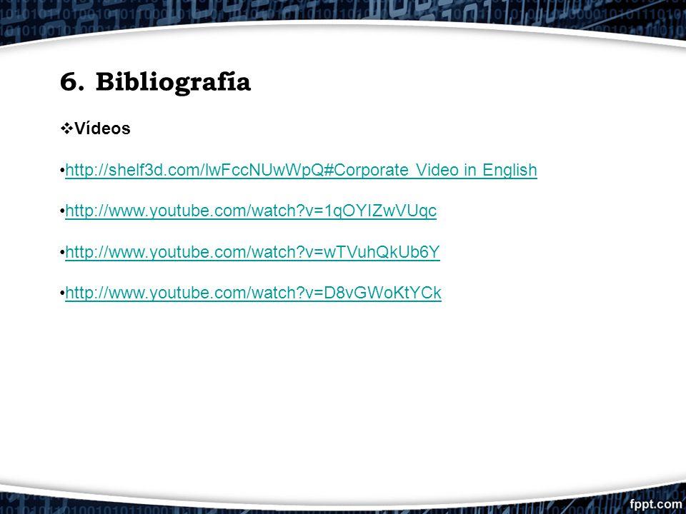 6. Bibliografía Vídeos http://shelf3d.com/lwFccNUwWpQ#Corporate Video in English http://www.youtube.com/watch?v=1qOYIZwVUqc http://www.youtube.com/wat