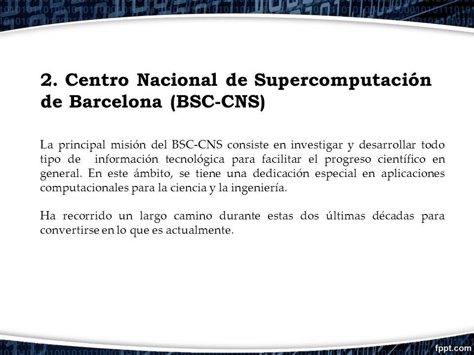 2. Centro Nacional de Supercomputación de Barcelona (BSC-CNS) La principal misión del BSC-CNS consiste en investigar y desarrollar todo tipo de inform