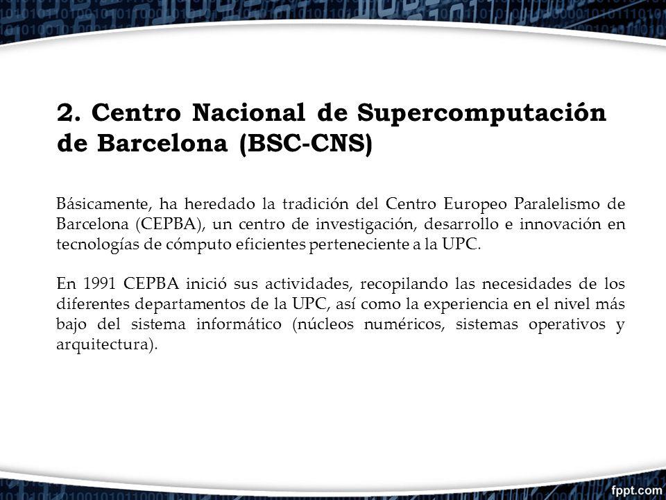2. Centro Nacional de Supercomputación de Barcelona (BSC-CNS) Básicamente, ha heredado la tradición del Centro Europeo Paralelismo de Barcelona (CEPBA