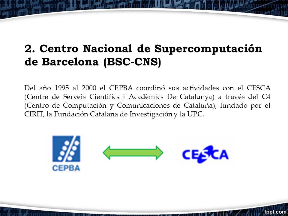 2. Centro Nacional de Supercomputación de Barcelona (BSC-CNS) Del año 1995 al 2000 el CEPBA coordinó sus actividades con el CESCA (Centre de Serveis C