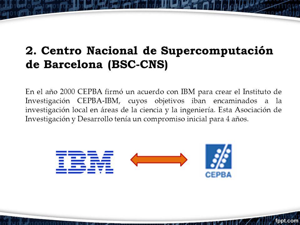 2. Centro Nacional de Supercomputación de Barcelona (BSC-CNS) En el año 2000 CEPBA firmó un acuerdo con IBM para crear el Instituto de Investigación C