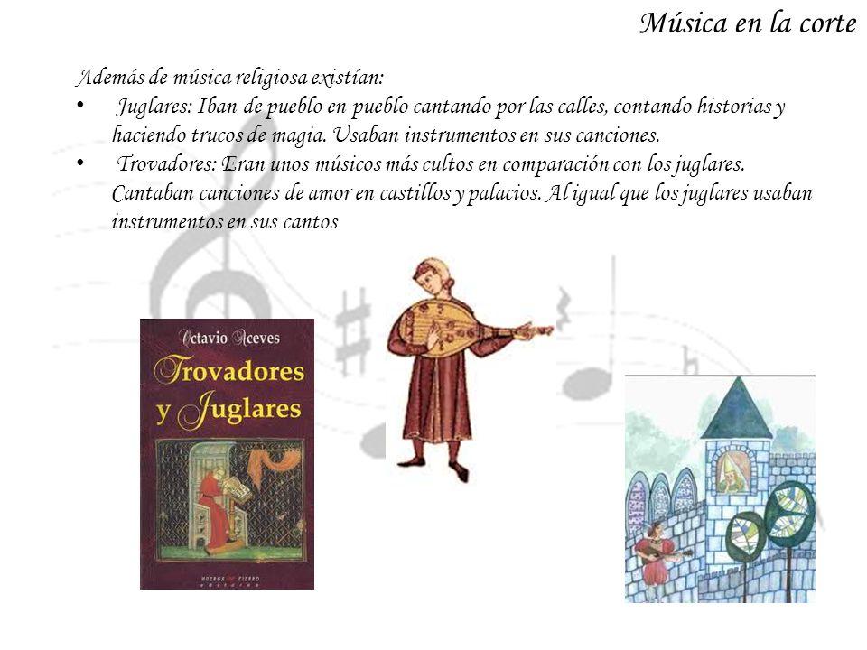 Música en la corte Además de música religiosa existían: Juglares: Iban de pueblo en pueblo cantando por las calles, contando historias y haciendo truc
