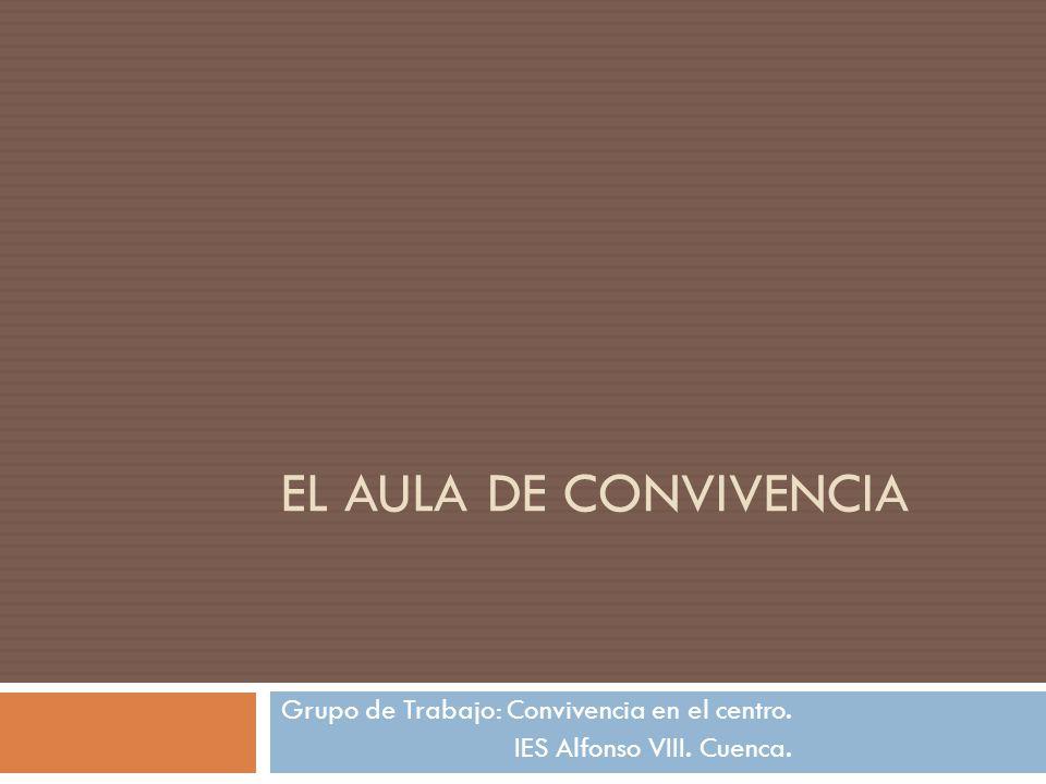 EL AULA DE CONVIVENCIA Grupo de Trabajo: Convivencia en el centro. IES Alfonso VIII. Cuenca.