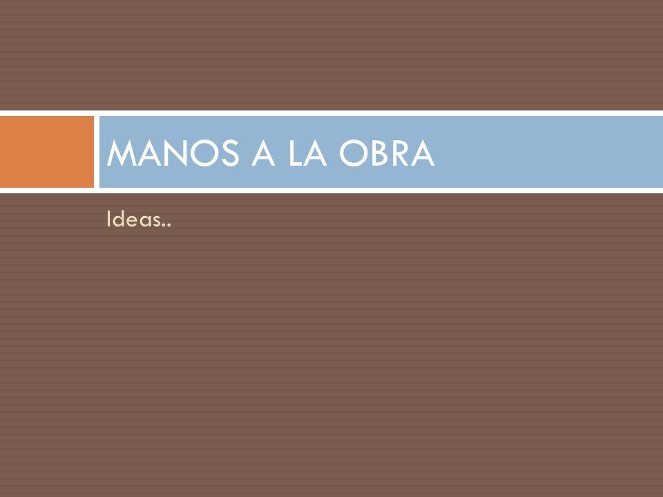 Ideas.. MANOS A LA OBRA