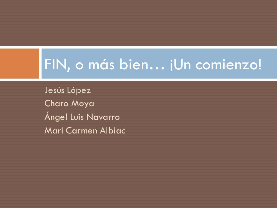 Jesús López Charo Moya Ángel Luis Navarro Mari Carmen Albiac FIN, o más bien… ¡Un comienzo!
