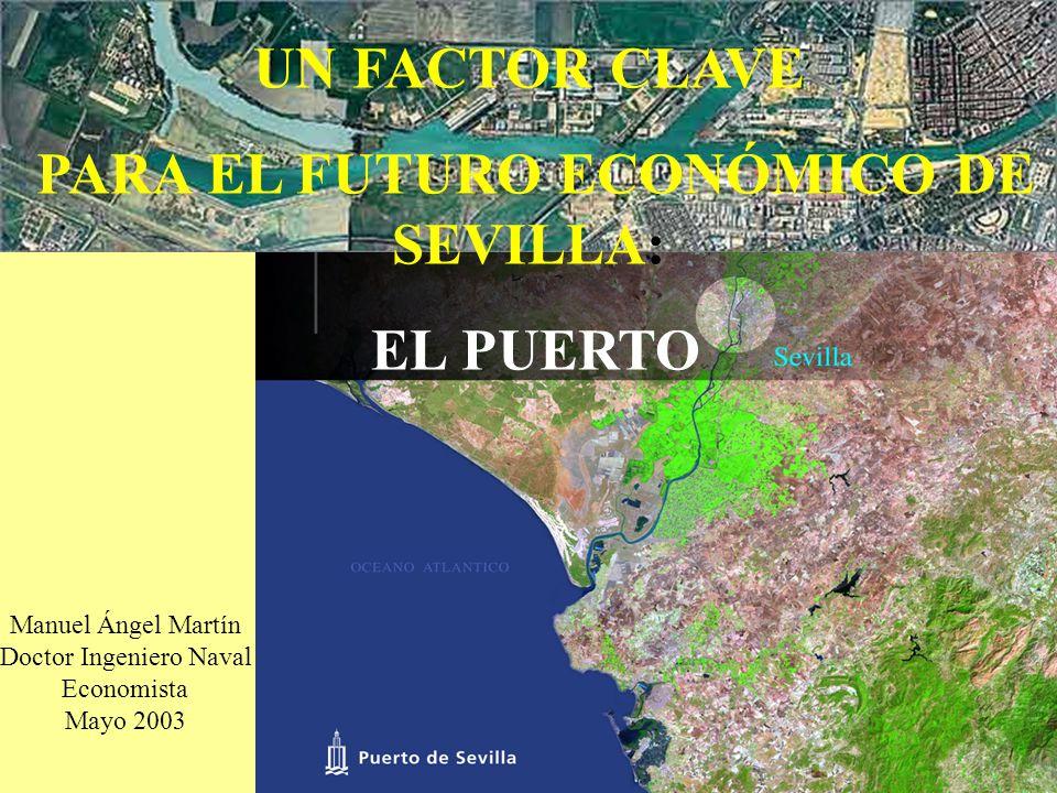 UN FACTOR CLAVE PARA EL FUTURO ECONÓMICO DE SEVILLA: EL PUERTO Manuel Ángel Martín Doctor Ingeniero Naval Economista Mayo 2003
