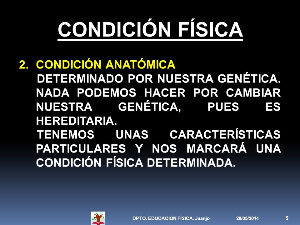 29/05/2014DPTO. EDUCACIÓN FÍSICA. Juanjo 5 CONDICIÓN FÍSICA 2.CONDICIÓN ANATÓMICA DETERMINADO POR NUESTRA GENÉTICA. NADA PODEMOS HACER POR CAMBIAR NUE