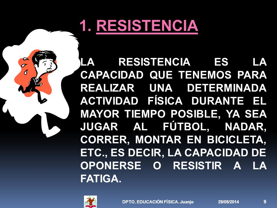 29/05/2014DPTO. EDUCACIÓN FÍSICA. Juanjo 9 1. RESISTENCIA LA RESISTENCIA ES LA CAPACIDAD QUE TENEMOS PARA REALIZAR UNA DETERMINADA ACTIVIDAD FÍSICA DU