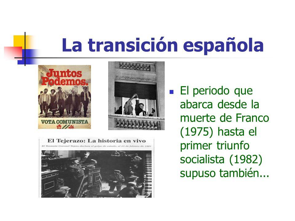 La transición española El periodo que abarca desde la muerte de Franco (1975) hasta el primer triunfo socialista (1982) supuso también...