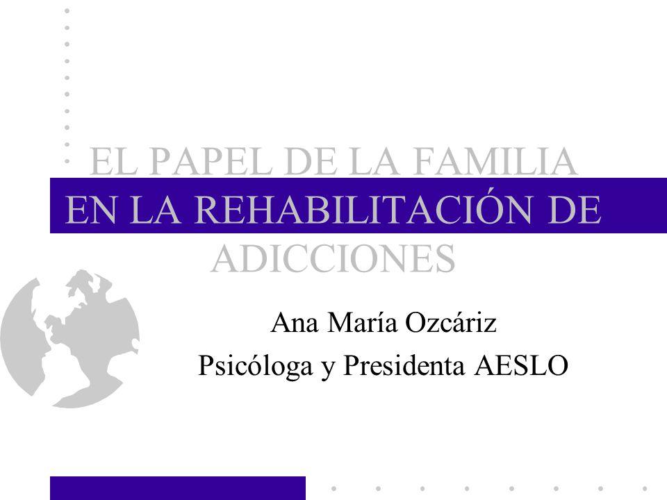 EL PAPEL DE LA FAMILIA EN LA REHABILITACIÓN DE ADICCIONES Ana María Ozcáriz Psicóloga y Presidenta AESLO