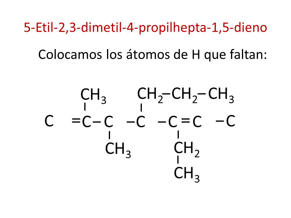 5-Etil-2,3-dimetil-4-propilhepta-1,5-dieno Colocamos los átomos de H que faltan: CH 3 C C C CH 2 CH 3 CC C CH 2 CH 3 C