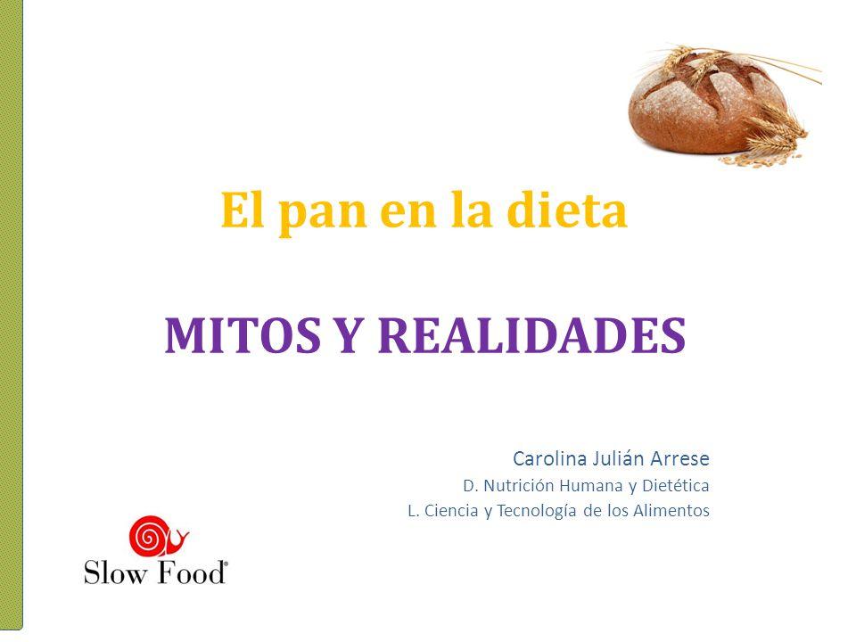 El pan en la dieta MITOS Y REALIDADES Carolina Julián Arrese D. Nutrición Humana y Dietética L. Ciencia y Tecnología de los Alimentos