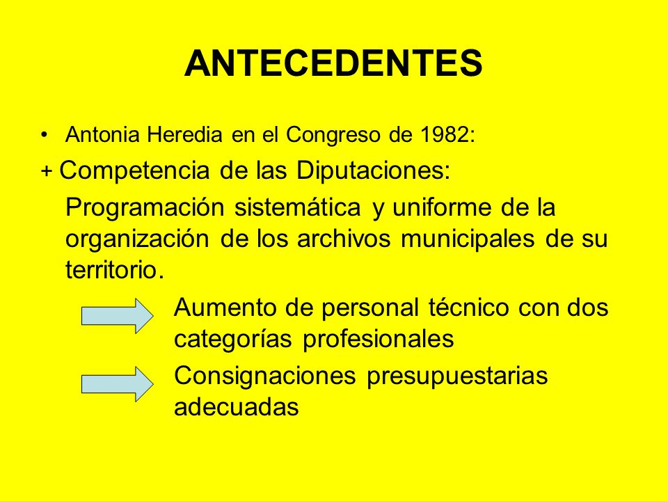 ANTECEDENTES Antonia Heredia en el Congreso de 1982: + Competencia de las Comunidades Autónomas: Coordinación con las Diputaciones y potenciación de la labor archivística a nivel regional