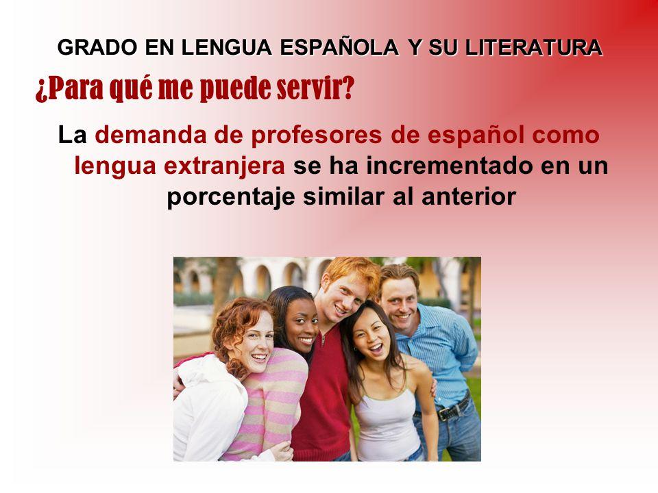 GRADO EN LENGUA ESPAÑOLA Y SU LITERATURA La demanda de profesores de español como lengua extranjera se ha incrementado en un porcentaje similar al ant