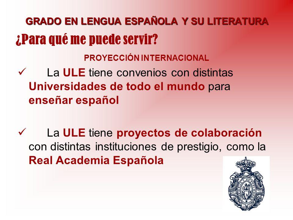 GRADO EN LENGUA ESPAÑOLA Y SU LITERATURA PROYECCIÓN INTERNACIONAL La ULE tiene convenios con distintas Universidades de todo el mundo para enseñar esp
