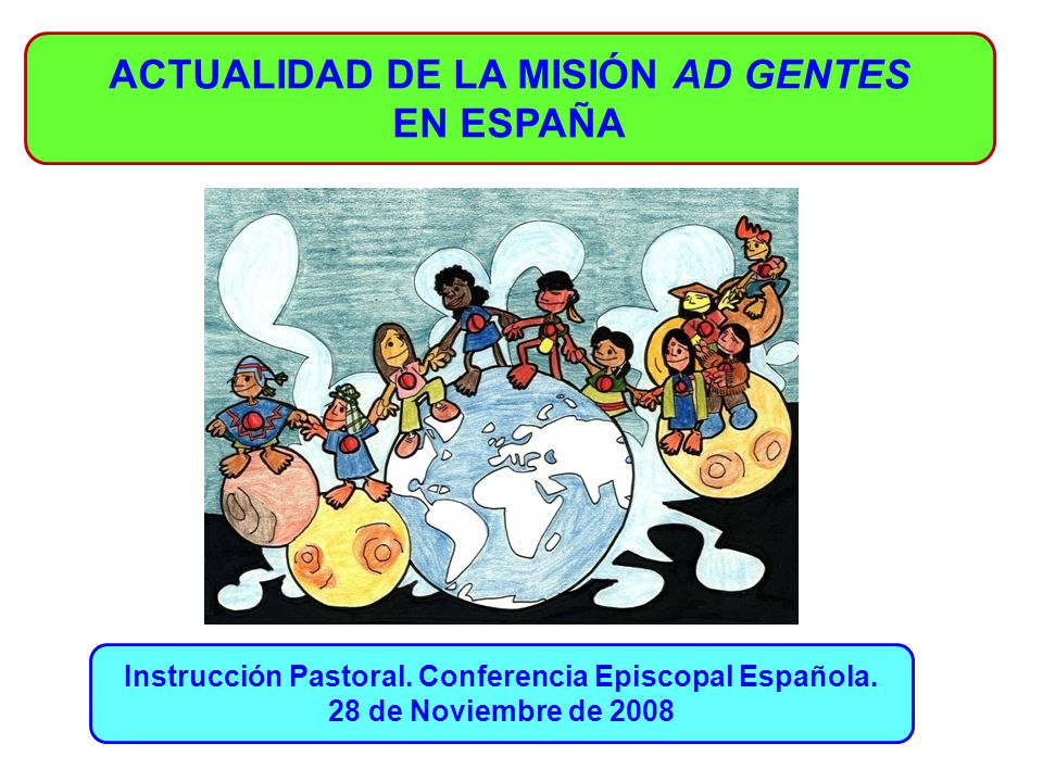 ACTUALIDAD DE LA MISIÓN AD GENTES EN ESPAÑA Instrucción Pastoral. Conferencia Episcopal Española. 28 de Noviembre de 2008