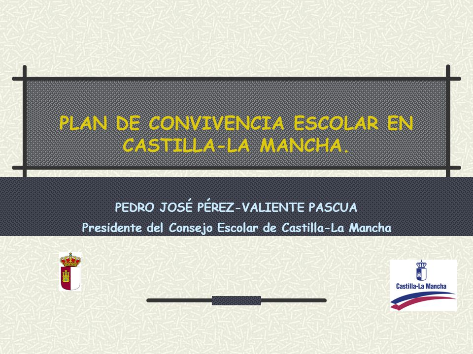 PLAN DE CONVIVENCIA ESCOLAR EN CASTILLA-LA MANCHA. PEDRO JOSÉ PÉREZ-VALIENTE PASCUA Presidente del Consejo Escolar de Castilla-La Mancha