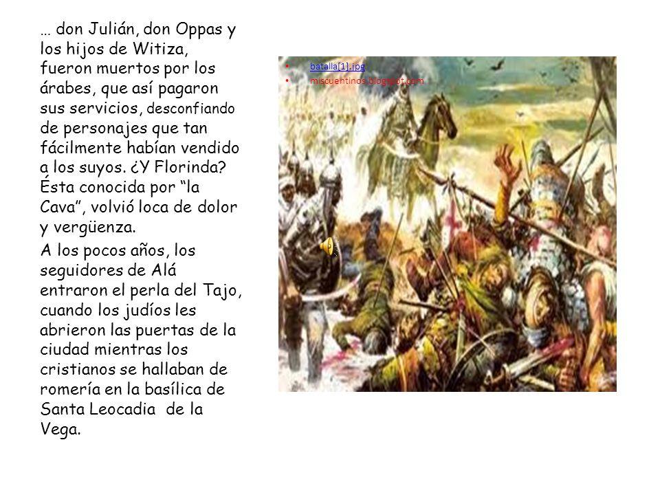batalla[1].jpg miscuentinos.blogspot.com … don Julián, don Oppas y los hijos de Witiza, fueron muertos por los árabes, que así pagaron sus servicios,