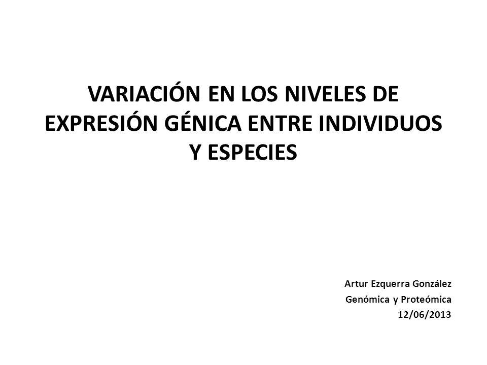 VARIACIÓN EN LOS NIVELES DE EXPRESIÓN GÉNICA ENTRE INDIVIDUOS Y ESPECIES Artur Ezquerra González Genómica y Proteómica 12/06/2013