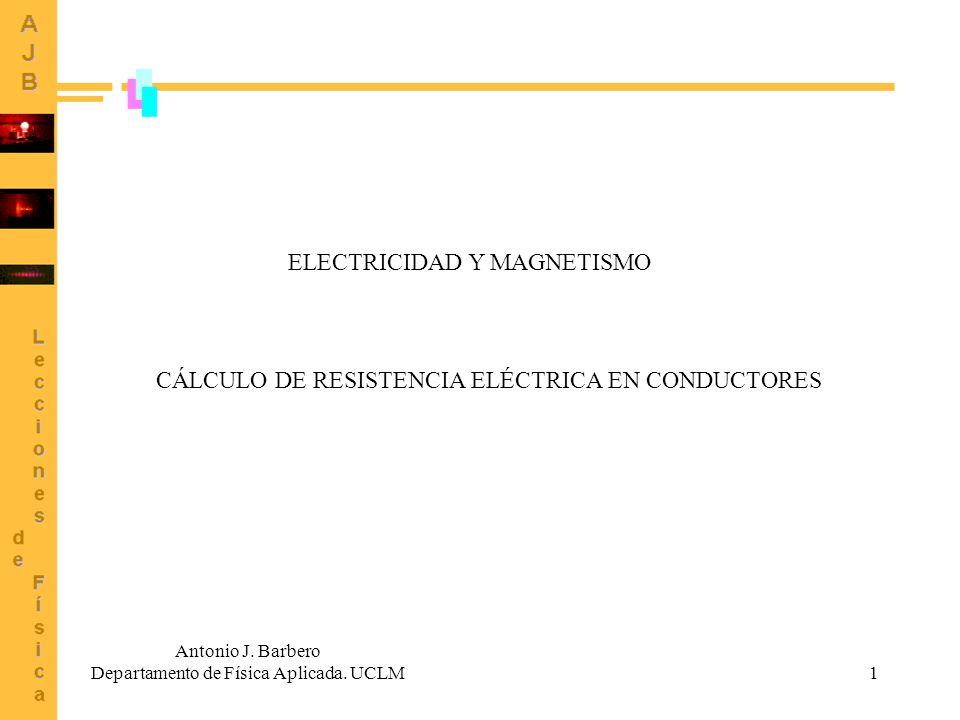 1 CÁLCULO DE RESISTENCIA ELÉCTRICA EN CONDUCTORES Antonio J. Barbero Departamento de Física Aplicada. UCLM ELECTRICIDAD Y MAGNETISMO