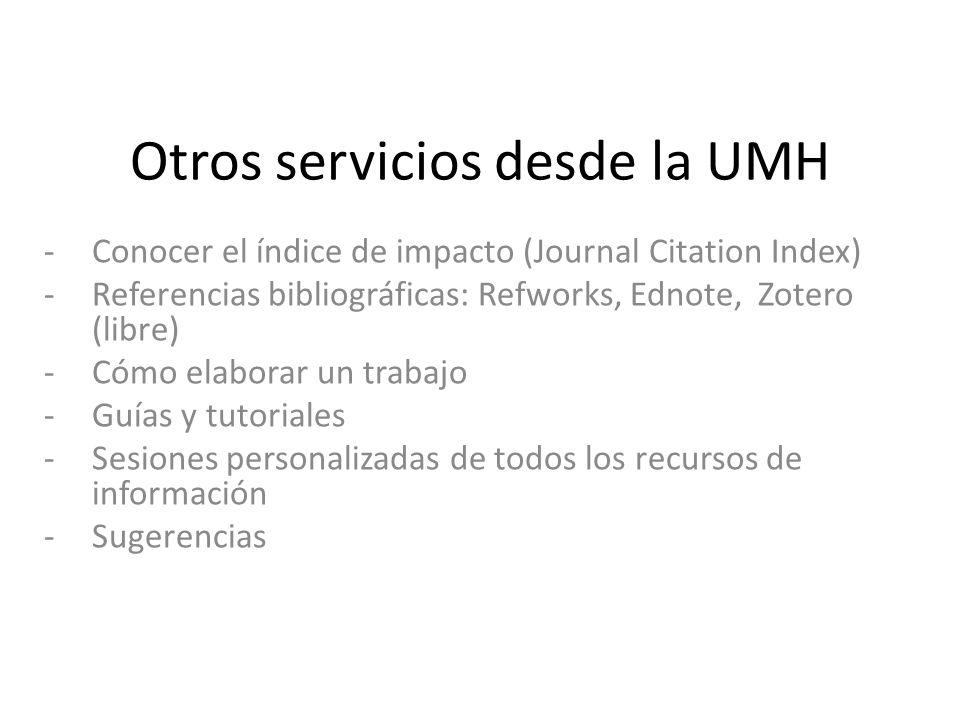 Otros servicios desde la UMH -Conocer el índice de impacto (Journal Citation Index) -Referencias bibliográficas: Refworks, Ednote, Zotero (libre) -Cómo elaborar un trabajo -Guías y tutoriales -Sesiones personalizadas de todos los recursos de información -Sugerencias