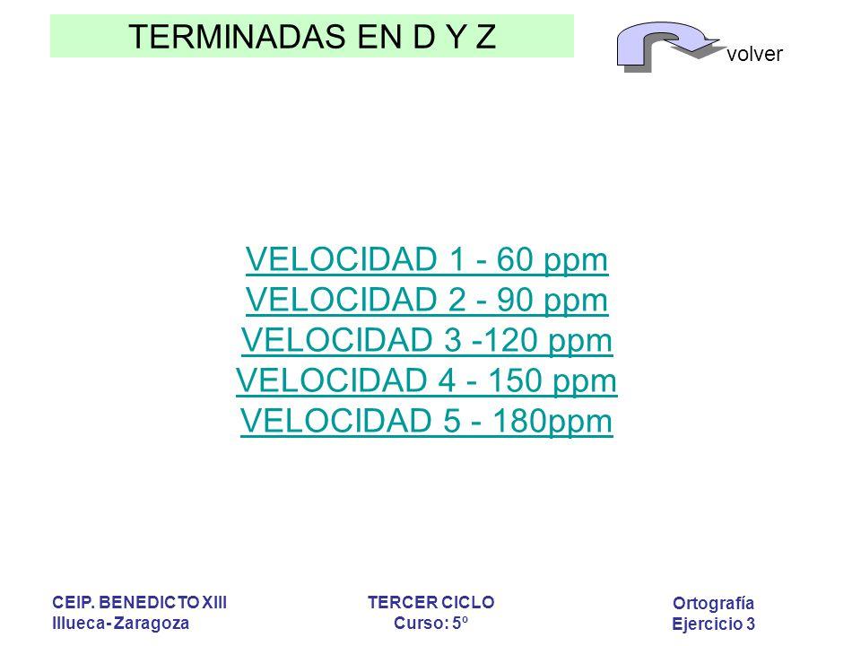 TERMINADAS EN D Y Z volver Ortografía Ejercicio 3 CEIP. BENEDICTO XIII Illueca- Zaragoza TERCER CICLO Curso: 5º VELOCIDAD 1 - 60 ppm VELOCIDAD 2 - 90