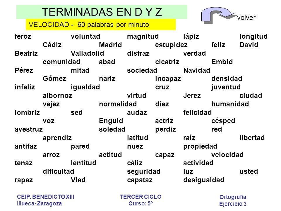 TERMINADAS EN D Y Z volver Ortografía Ejercicio 3 CEIP. BENEDICTO XIII Illueca- Zaragoza TERCER CICLO Curso: 5º ferozvoluntadmagnitudlápizlongitud Cád