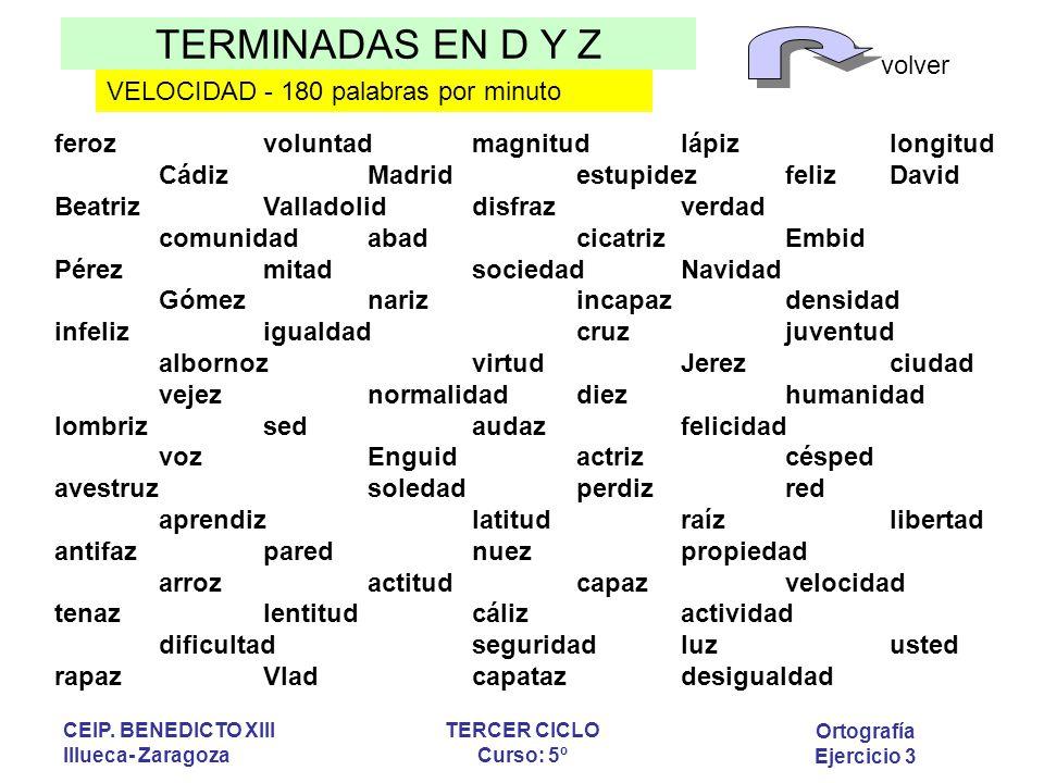 TERMINADAS EN D Y Z volver Ortografía Ejercicio 3 CEIP. BENEDICTO XIII Illueca- Zaragoza TERCER CICLO Curso: 5º VELOCIDAD - 180 palabras por minuto fe