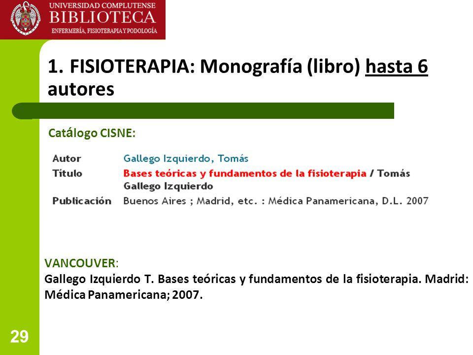 29 1. FISIOTERAPIA: Monografía (libro) hasta 6 autores VANCOUVER: Gallego Izquierdo T. Bases teóricas y fundamentos de la fisioterapia. Madrid: Médica