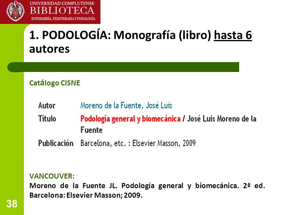 38 1. PODOLOGÍA: Monografía (libro) hasta 6 autores VANCOUVER: Moreno de la Fuente JL. Podología general y biomecánica. 2ª ed. Barcelona: Elsevier Mas