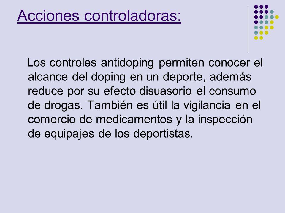 Acciones controladoras: Los controles antidoping permiten conocer el alcance del doping en un deporte, además reduce por su efecto disuasorio el consu