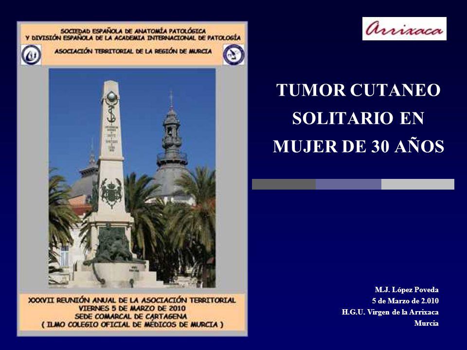 TUMOR CUTANEO SOLITARIO EN MUJER DE 30 AÑOS M.J. López Poveda 5 de Marzo de 2.010 H.G.U. Virgen de la Arrixaca Murcia