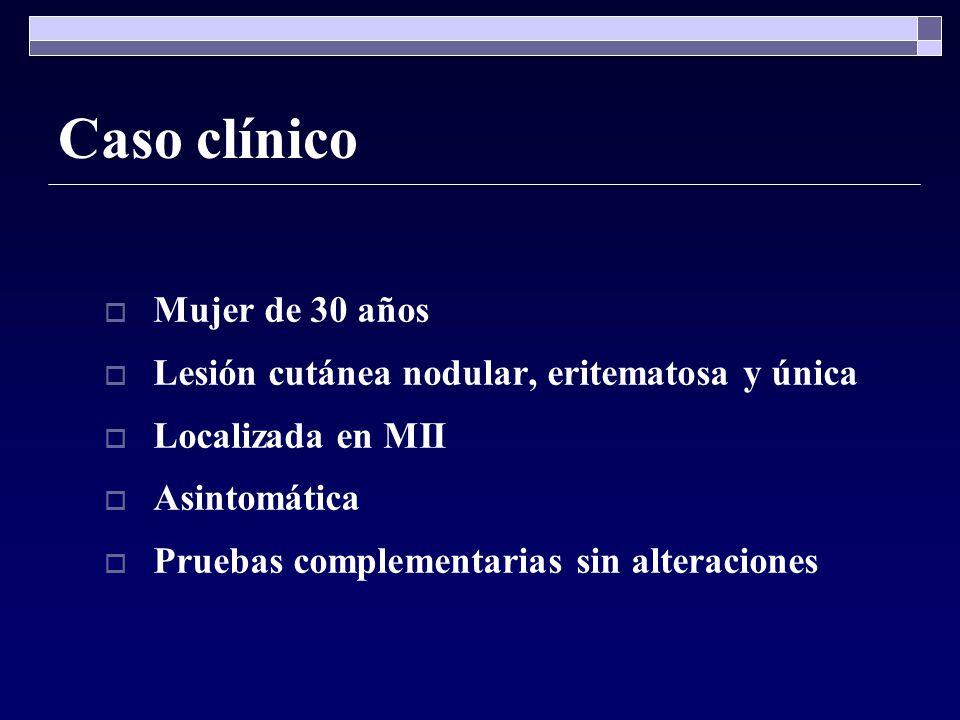 Caso clínico Mujer de 30 años Lesión cutánea nodular, eritematosa y única Localizada en MII Asintomática Pruebas complementarias sin alteraciones