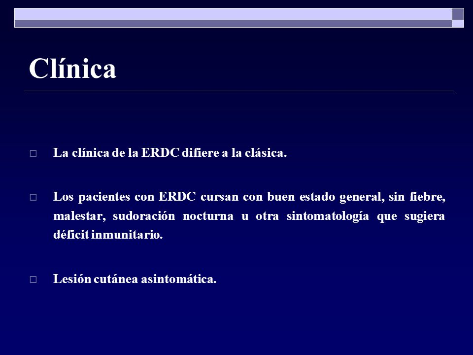 Clínica La clínica de la ERDC difiere a la clásica. Los pacientes con ERDC cursan con buen estado general, sin fiebre, malestar, sudoración nocturna u