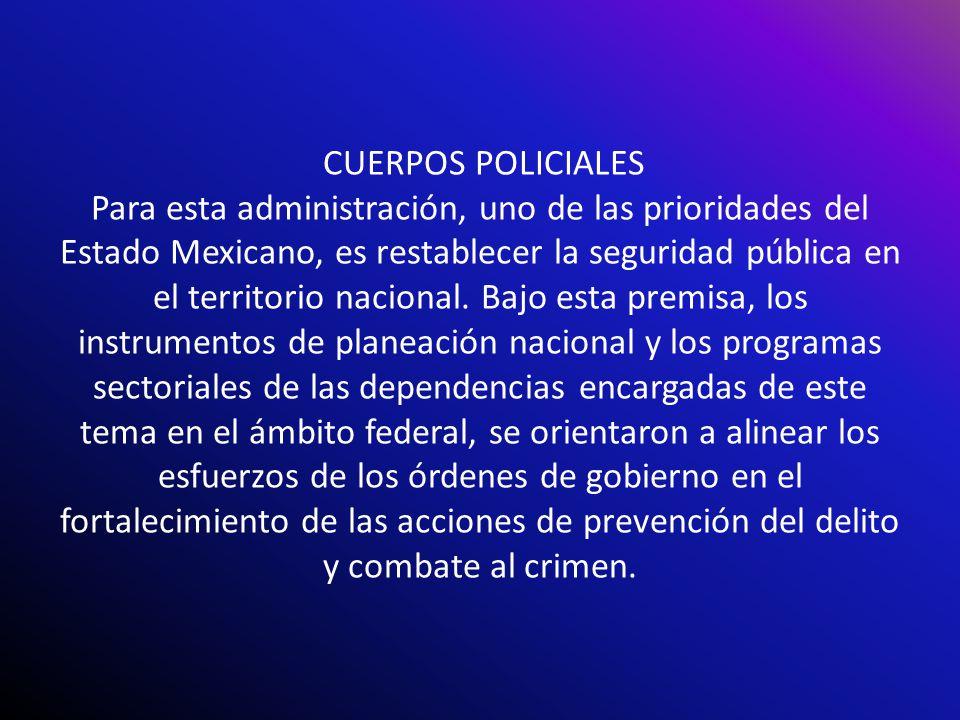 CUERPOS POLICIALES Para esta administración, uno de las prioridades del Estado Mexicano, es restablecer la seguridad pública en el territorio nacional