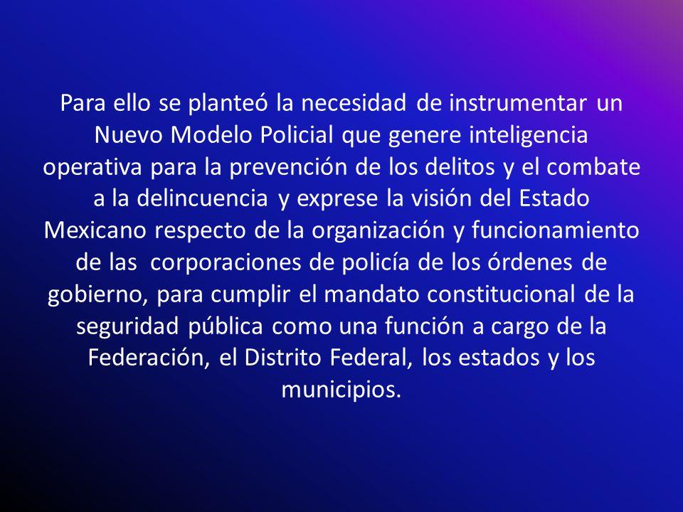 Para ello se planteó la necesidad de instrumentar un Nuevo Modelo Policial que genere inteligencia operativa para la prevención de los delitos y el co